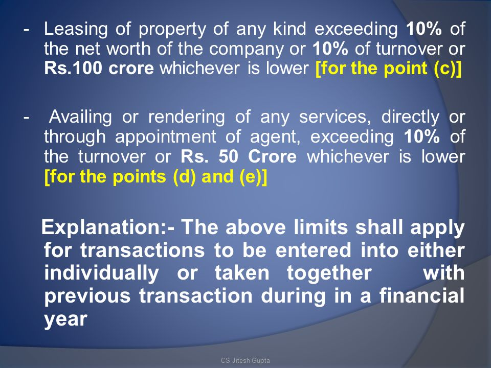 - Leasing of property of any kind exceeding 10% of the net worth of the company or 10% of turnover or Rs.100 crore whichever is lower [for the point (c)]
